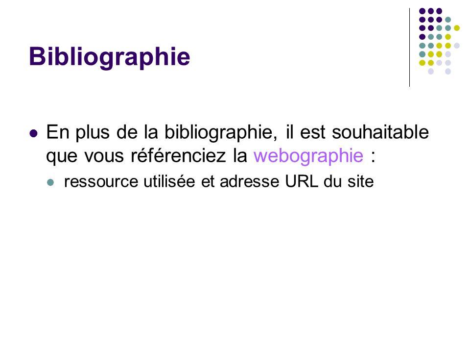Bibliographie En plus de la bibliographie, il est souhaitable que vous référenciez la webographie : ressource utilisée et adresse URL du site