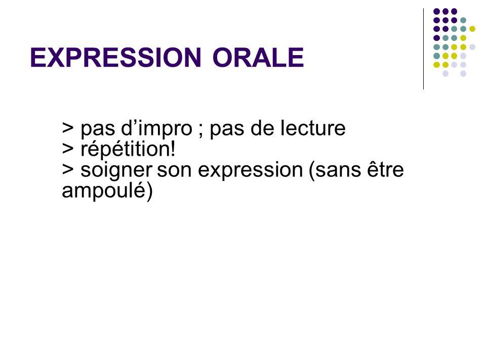 EXPRESSION ORALE > pas dimpro ; pas de lecture > répétition! > soigner son expression (sans être ampoulé)