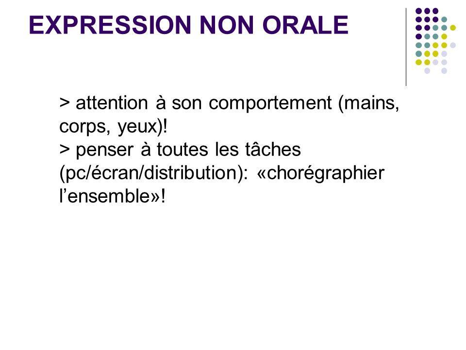 EXPRESSION NON ORALE > attention à son comportement (mains, corps, yeux)! > penser à toutes les tâches (pc/écran/distribution): «chorégraphier lensemb