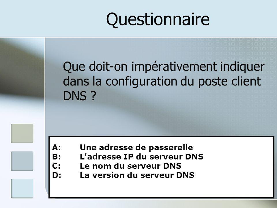 Questionnaire Que doit-on impérativement indiquer dans la configuration du poste client DNS ? A: Une adresse de passerelle B: L'adresse IP du serveur