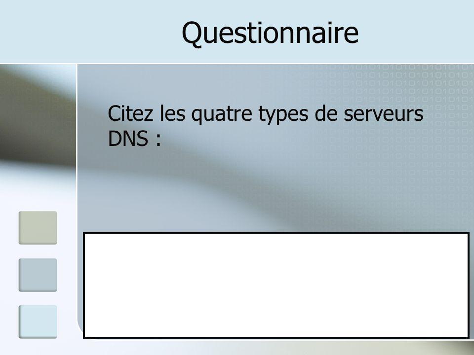 Questionnaire Citez les quatre types de serveurs DNS : A: Primaire B: Secondaire C: Maître D: