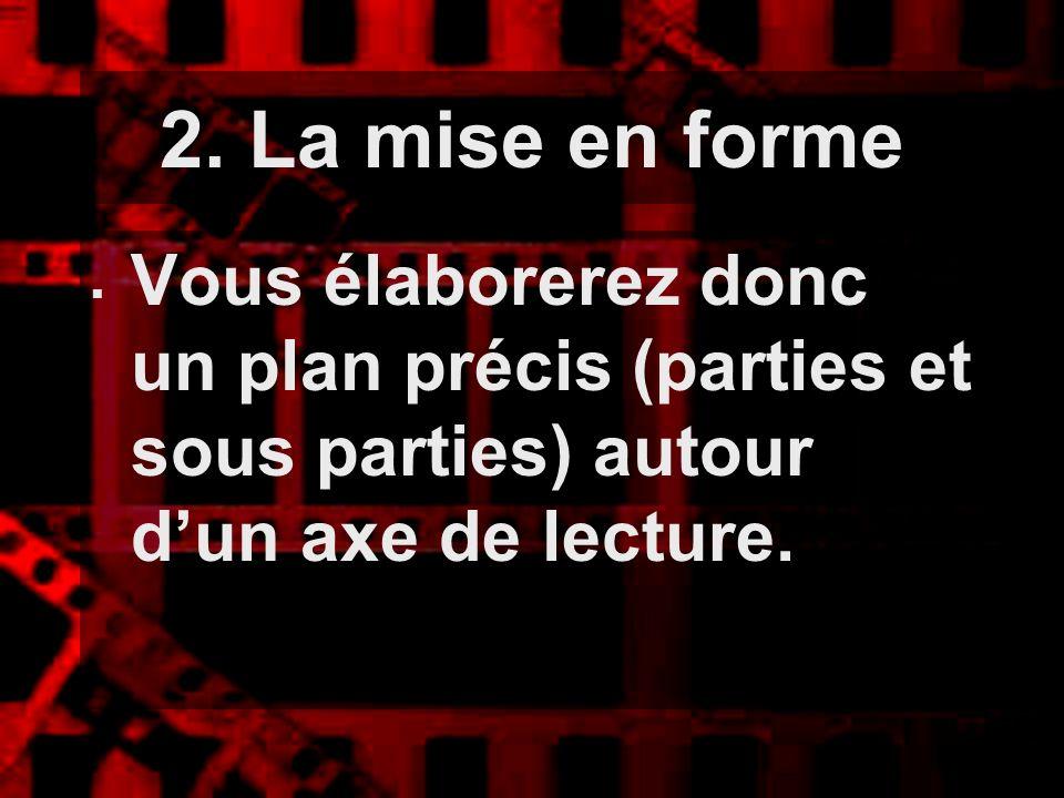 2. La mise en forme Vous élaborerez donc un plan précis (parties et sous parties) autour dun axe de lecture.