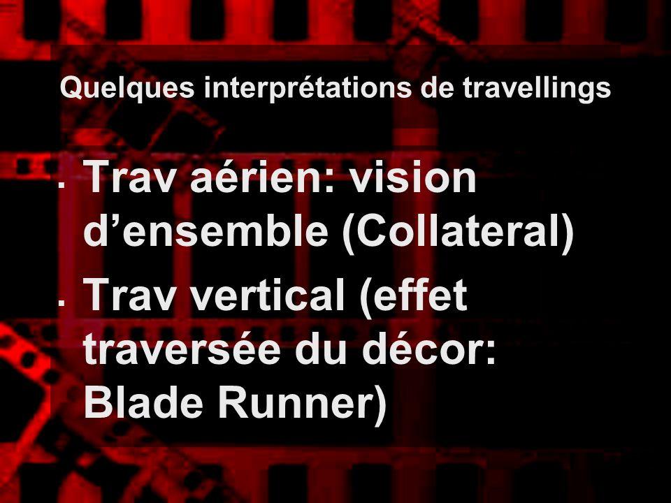 Quelques interprétations de travellings Trav aérien: vision densemble (Collateral) Trav vertical (effet traversée du décor: Blade Runner)