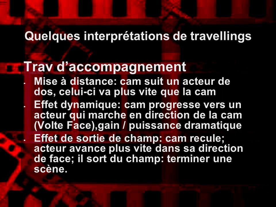 Quelques interprétations de travellings Trav daccompagnement Mise à distance: cam suit un acteur de dos, celui-ci va plus vite que la cam Effet dynami