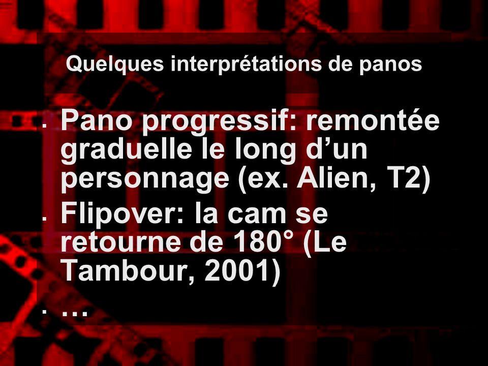 Quelques interprétations de panos Pano progressif: remontée graduelle le long dun personnage (ex. Alien, T2) Flipover: la cam se retourne de 180° (Le
