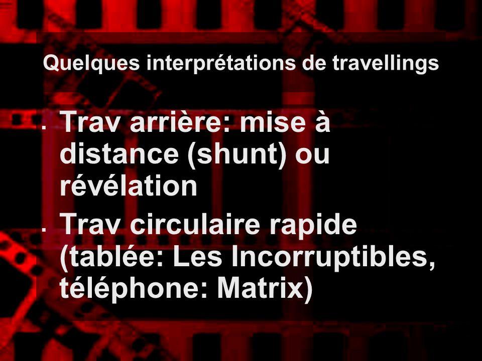 Quelques interprétations de travellings Trav arrière: mise à distance (shunt) ou révélation Trav circulaire rapide (tablée: Les Incorruptibles, téléph