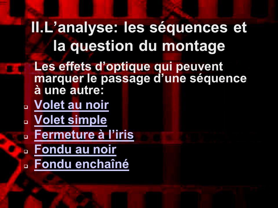 II.Lanalyse: les séquences et la question du montage Les effets doptique qui peuvent marquer le passage dune séquence à une autre: Volet au noir Volet