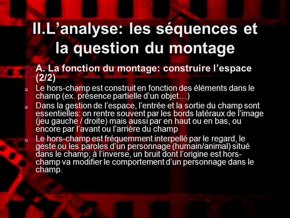 II.Lanalyse: les séquences et la question du montage A. La fonction du montage: construire lespace (2/2) Le hors-champ est construit en fonction des é