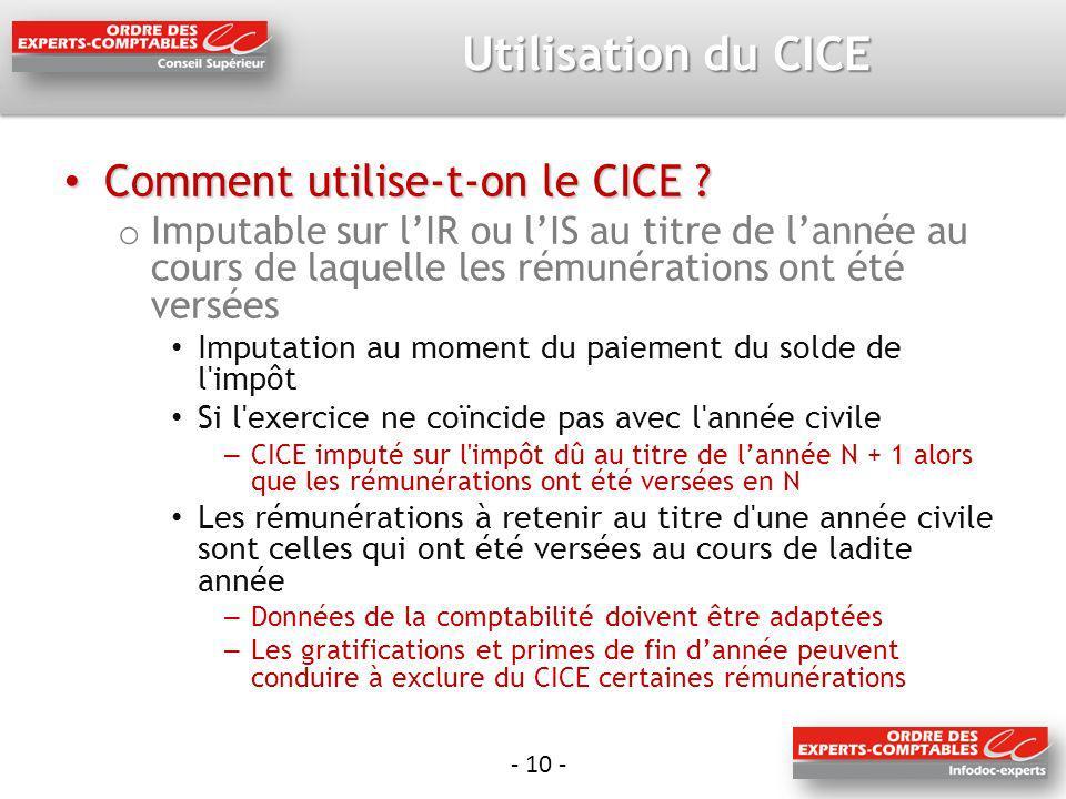 - 10 - Utilisation du CICE Comment utilise-t-on le CICE ? Comment utilise-t-on le CICE ? o Imputable sur lIR ou lIS au titre de lannée au cours de laq