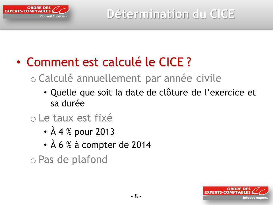- 8 - Détermination du CICE Comment est calculé le CICE ? Comment est calculé le CICE ? o Calculé annuellement par année civile Quelle que soit la dat