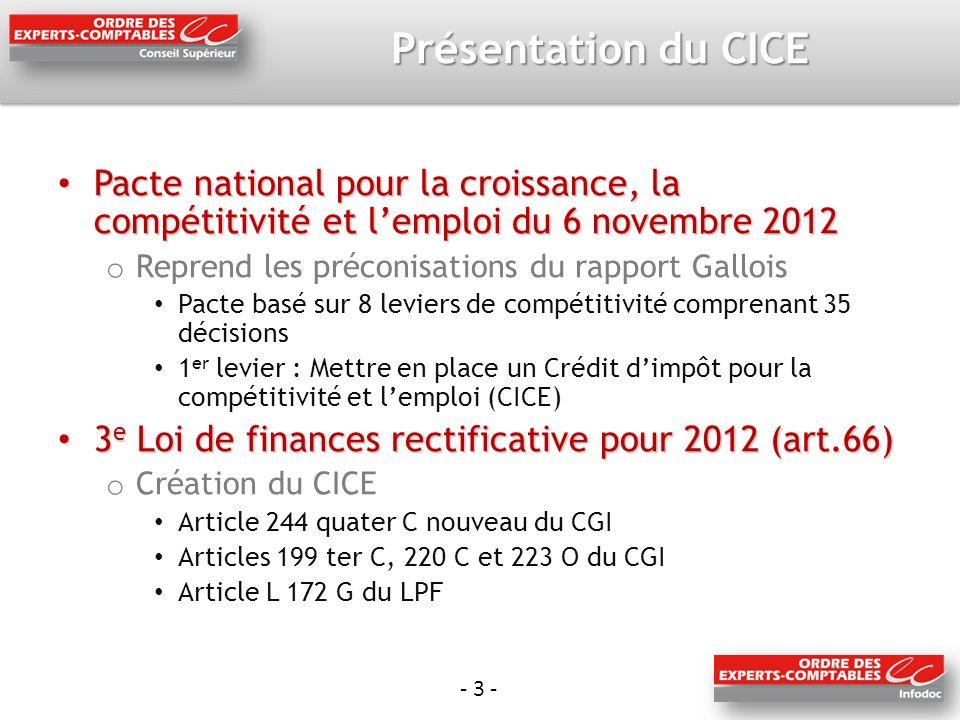- 3 - Présentation du CICE Pacte national pour la croissance, la compétitivité et lemploi du 6 novembre 2012 Pacte national pour la croissance, la compétitivité et lemploi du 6 novembre 2012 o Reprend les préconisations du rapport Gallois Pacte basé sur 8 leviers de compétitivité comprenant 35 décisions 1 er levier : Mettre en place un Crédit dimpôt pour la compétitivité et lemploi (CICE) 3 e Loi de finances rectificative pour 2012 (art.66) 3 e Loi de finances rectificative pour 2012 (art.66) o Création du CICE Article 244 quater C nouveau du CGI Articles 199 ter C, 220 C et 223 O du CGI Article L 172 G du LPF