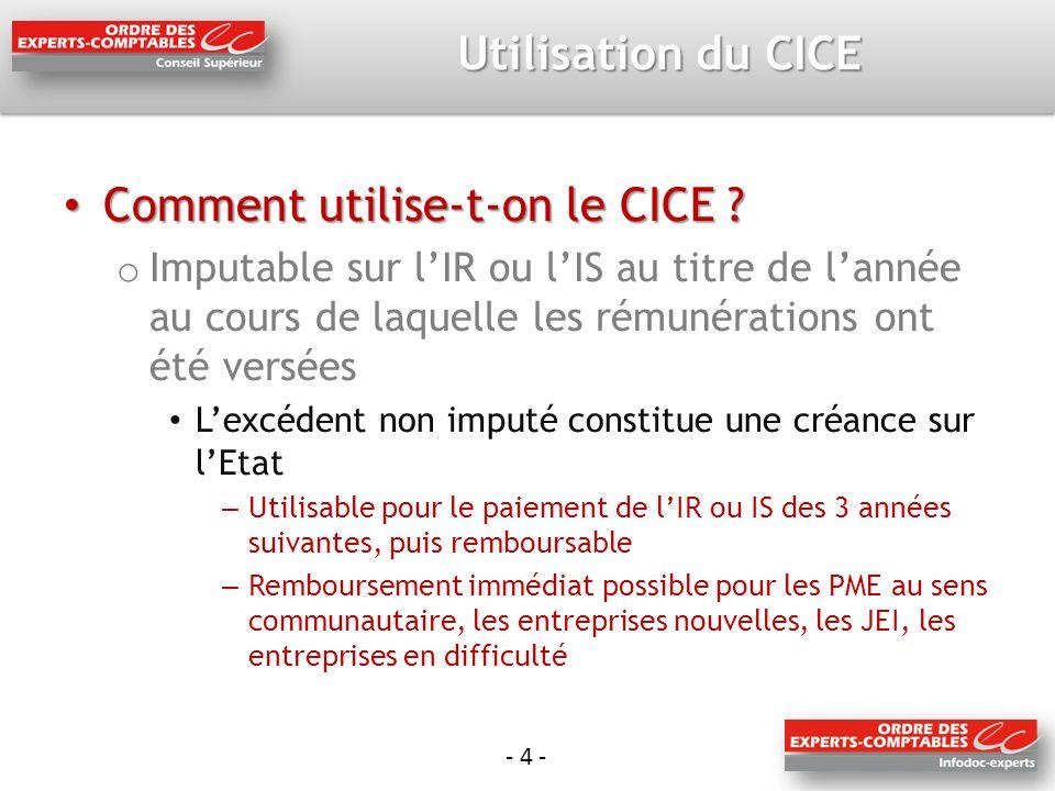 - 4 - Utilisation du CICE Comment utilise-t-on le CICE ? Comment utilise-t-on le CICE ? o Imputable sur lIR ou lIS au titre de lannée au cours de laqu