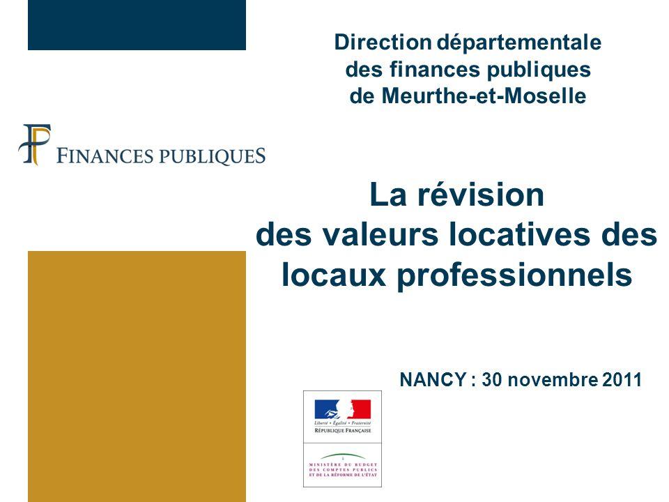 Direction départementale des finances publiques de Meurthe-et-Moselle NANCY : 30 novembre 2011 La révision des valeurs locatives des locaux professionnels