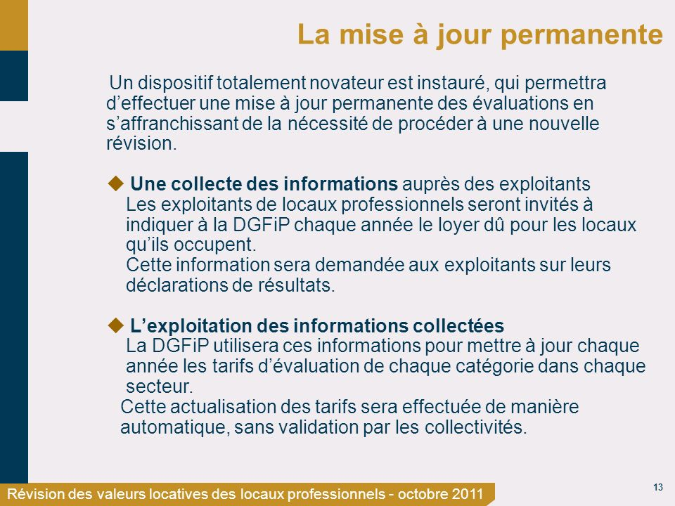 13 Révision des valeurs locatives des locaux professionnels - octobre 2011 La mise à jour permanente Un dispositif totalement novateur est instauré, qui permettra deffectuer une mise à jour permanente des évaluations en saffranchissant de la nécessité de procéder à une nouvelle révision.