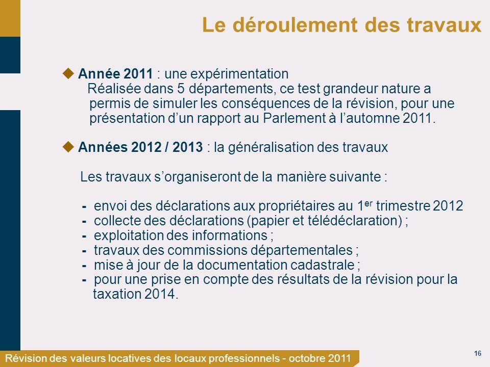 16 Révision des valeurs locatives des locaux professionnels - octobre 2011 Le déroulement des travaux Année 2011 : une expérimentation Réalisée dans 5