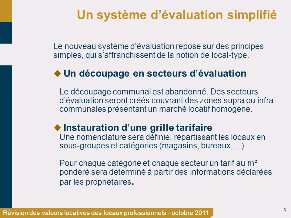 6 Révision des valeurs locatives des locaux professionnels - octobre 2011 Un système dévaluation simplifié Le nouveau système dévaluation repose sur des principes simples, qui saffranchissent de la notion de local-type.