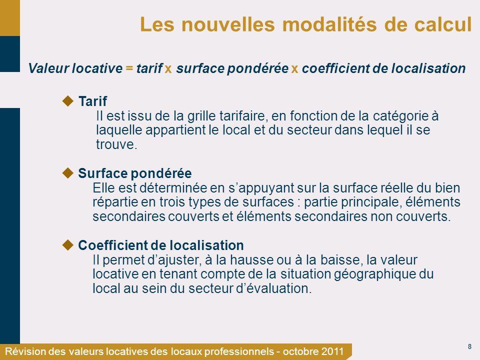 8 Révision des valeurs locatives des locaux professionnels - octobre 2011 Les nouvelles modalités de calcul Valeur locative = tarif x surface pondérée x coefficient de localisation Tarif Il est issu de la grille tarifaire, en fonction de la catégorie à laquelle appartient le local et du secteur dans lequel il se trouve.