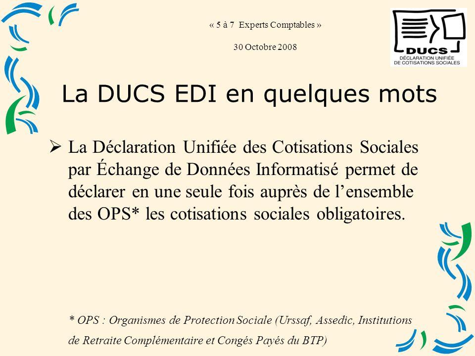 « 5 à 7 Experts Comptables » 30 Octobre 2008 La Déclaration Unifiée des Cotisations Sociales par Échange de Données Informatisé permet de déclarer en une seule fois auprès de lensemble des OPS* les cotisations sociales obligatoires.
