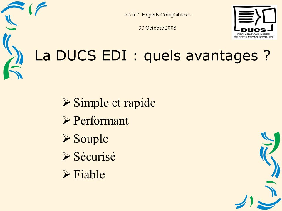 « 5 à 7 Experts Comptables » 30 Octobre 2008 Simple et rapide Performant Souple Sécurisé Fiable La DUCS EDI : quels avantages