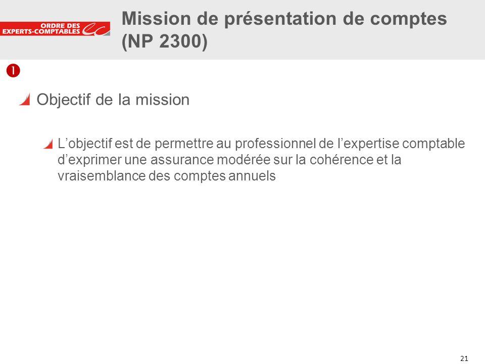 21 Mission de présentation de comptes (NP 2300) Objectif de la mission Lobjectif est de permettre au professionnel de lexpertise comptable dexprimer u