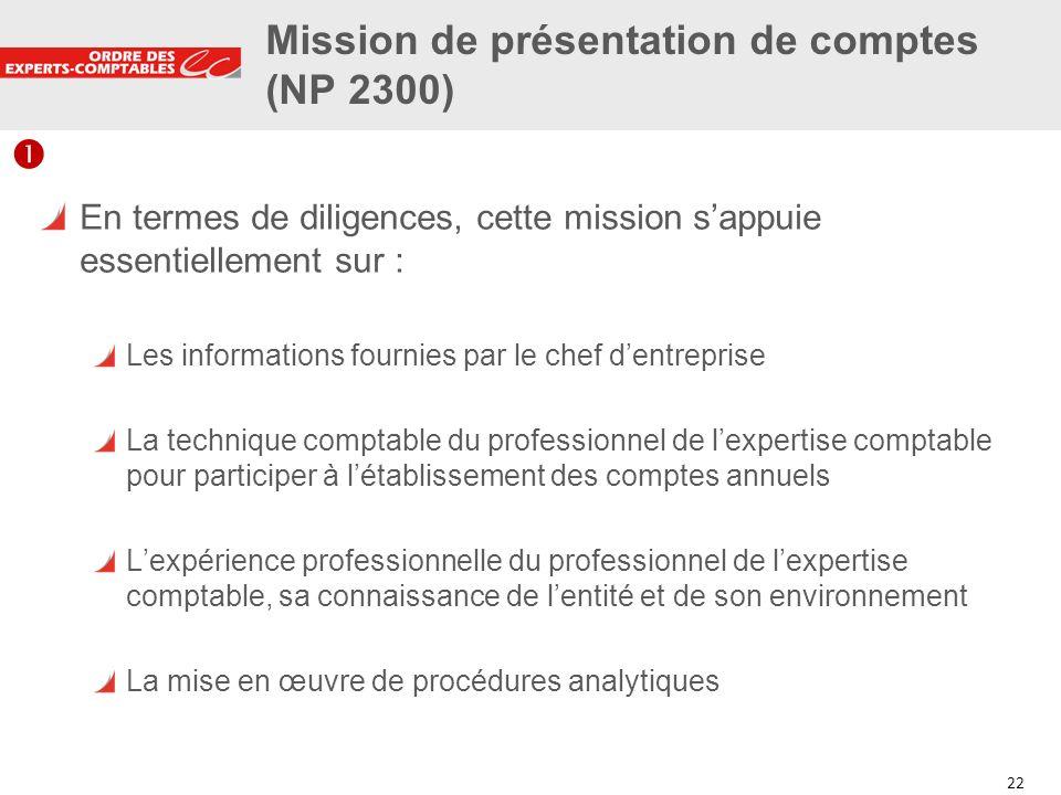 22 Mission de présentation de comptes (NP 2300) En termes de diligences, cette mission sappuie essentiellement sur : Les informations fournies par le