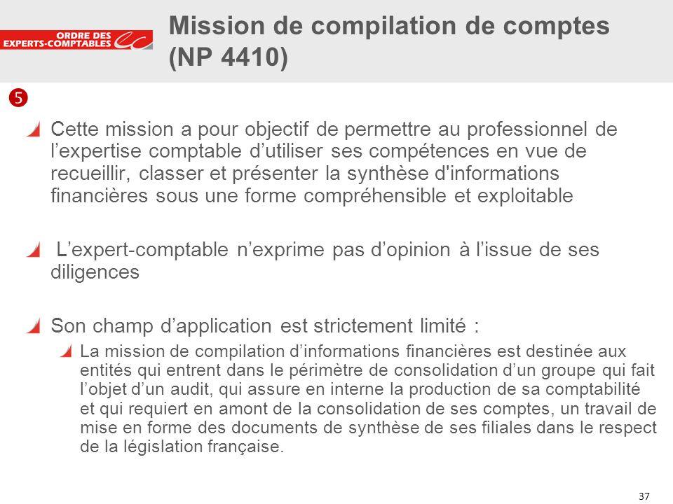 37 Mission de compilation de comptes (NP 4410) Cette mission a pour objectif de permettre au professionnel de lexpertise comptable dutiliser ses compé