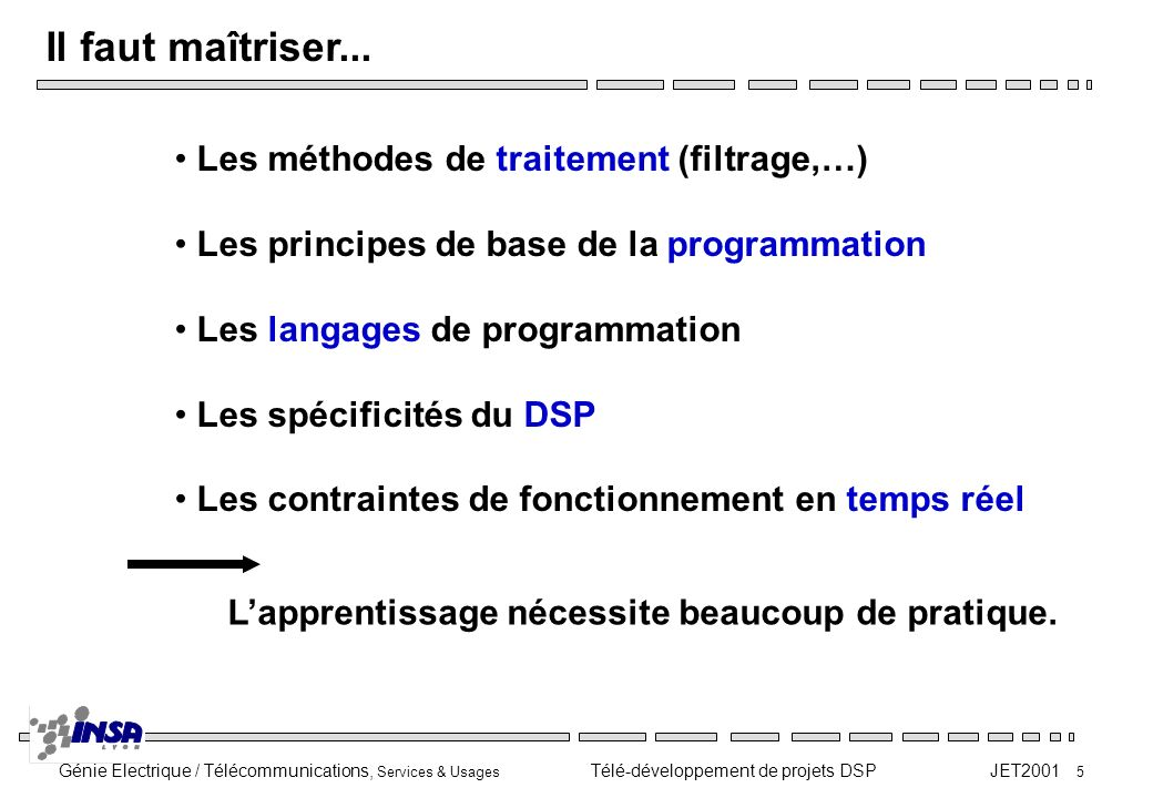 Génie Electrique / Télécommunications, Services & Usages Télé-développement de projets DSP JET2001 5 Il faut maîtriser... Les méthodes de traitement (