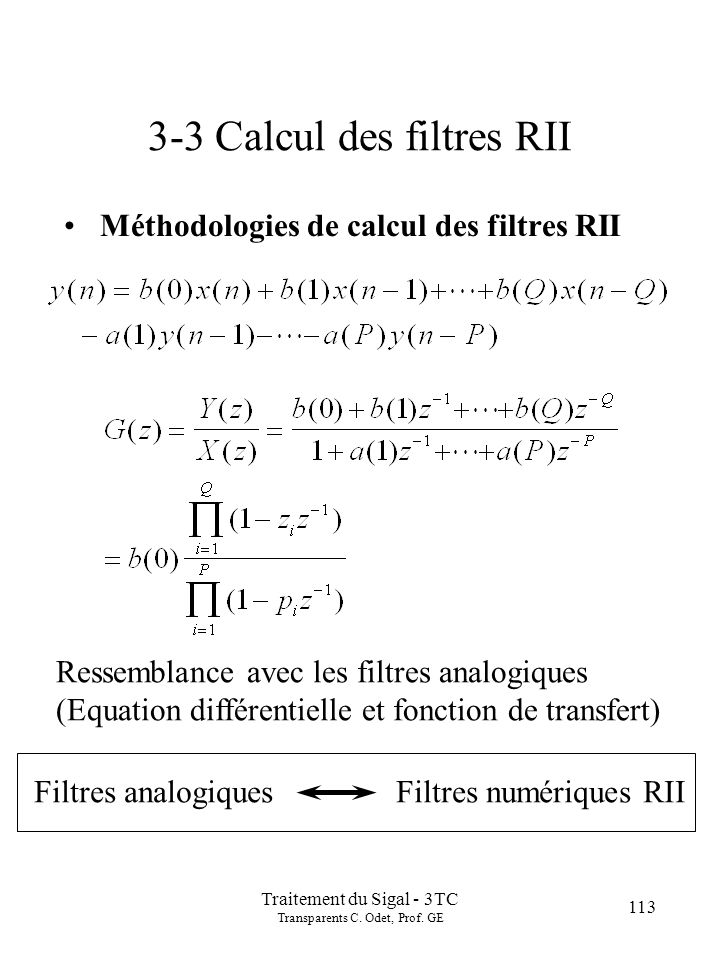 113 Traitement du Sigal - 3TC Transparents C. Odet, Prof. GE 3-3 Calcul des filtres RII Méthodologies de calcul des filtres RII Ressemblance avec les