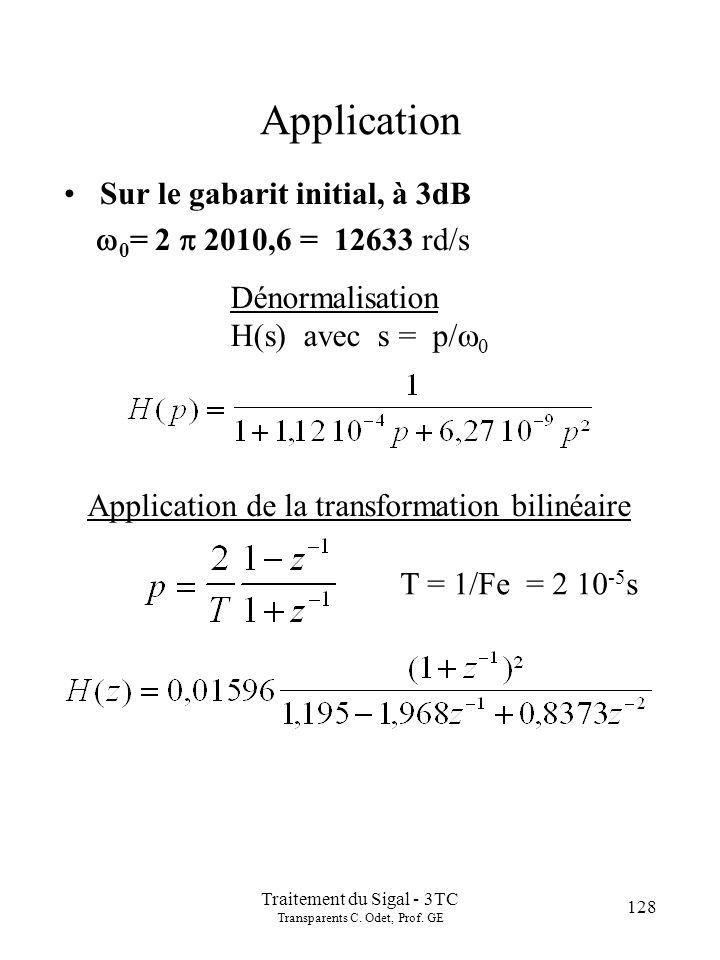 128 Traitement du Sigal - 3TC Transparents C. Odet, Prof. GE Application Sur le gabarit initial, à 3dB 0 = 2 2010,6 = 12633 rd/s Dénormalisation H(s)
