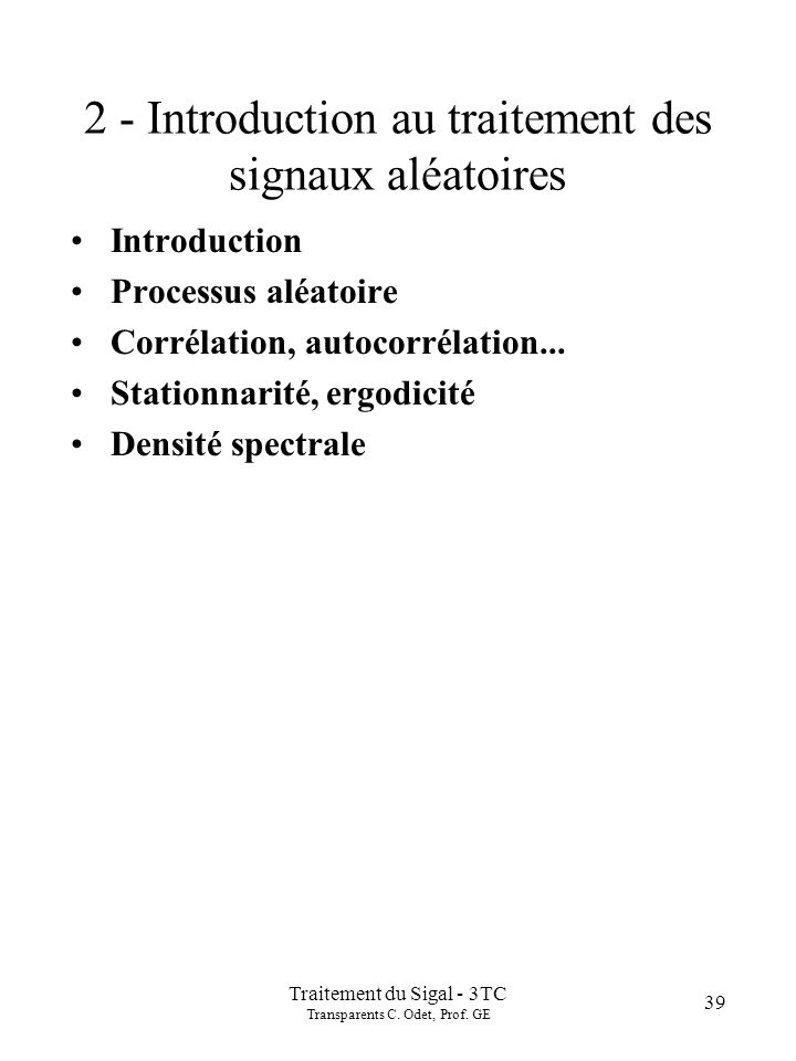 Traitement du Sigal - 3TC Transparents C. Odet, Prof. GE 39 2 - Introduction au traitement des signaux aléatoires Introduction Processus aléatoire Cor