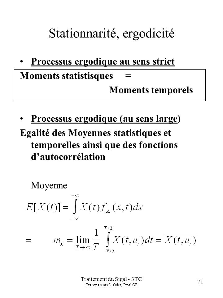 Traitement du Sigal - 3TC Transparents C. Odet, Prof. GE 71 Stationnarité, ergodicité Processus ergodique au sens strict Moments statistisques = Momen