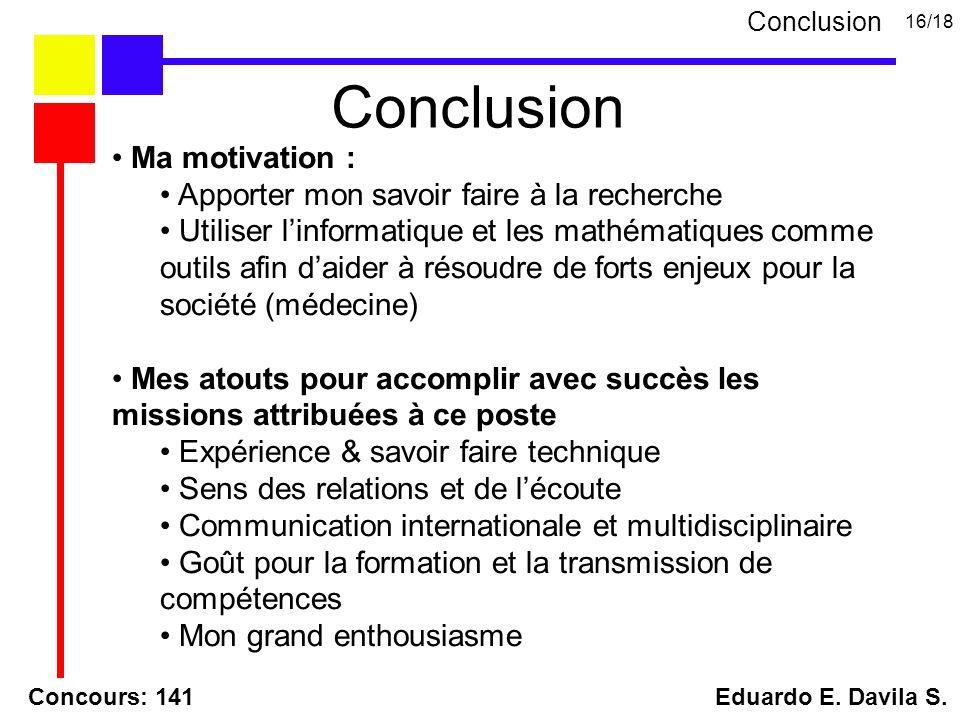 Concours: 141 Eduardo E. Davila S. Conclusion 16/18 Conclusion Ma motivation : Apporter mon savoir faire à la recherche Utiliser linformatique et les