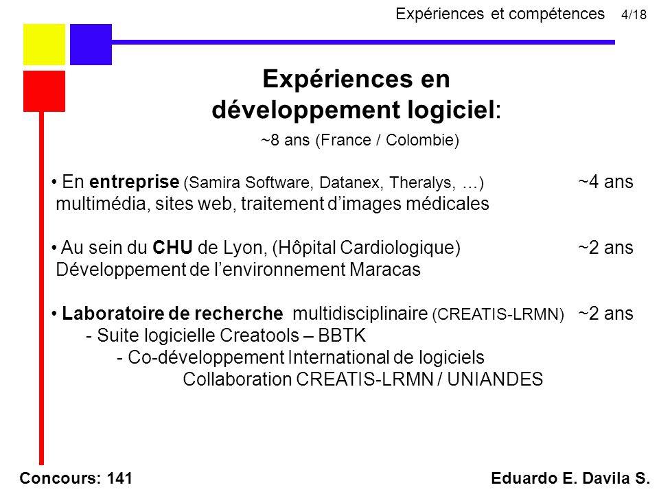 Expériences en développement logiciel: ~8 ans (France / Colombie) En entreprise (Samira Software, Datanex, Theralys, …) ~4 ans multimédia, sites web, traitement dimages médicales Au sein du CHU de Lyon, (Hôpital Cardiologique) ~2 ans Développement de lenvironnement Maracas Laboratoire de recherche multidisciplinaire (CREATIS-LRMN) ~2 ans - Suite logicielle Creatools – BBTK - Co-développement International de logiciels Collaboration CREATIS-LRMN / UNIANDES Concours: 141 Eduardo E.