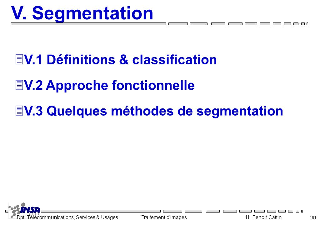 Dpt. Télécommunications, Services & Usages Traitement d'images H. Benoit-Cattin 161 V. Segmentation 3V.1 Définitions & classification 3V.2 Approche fo