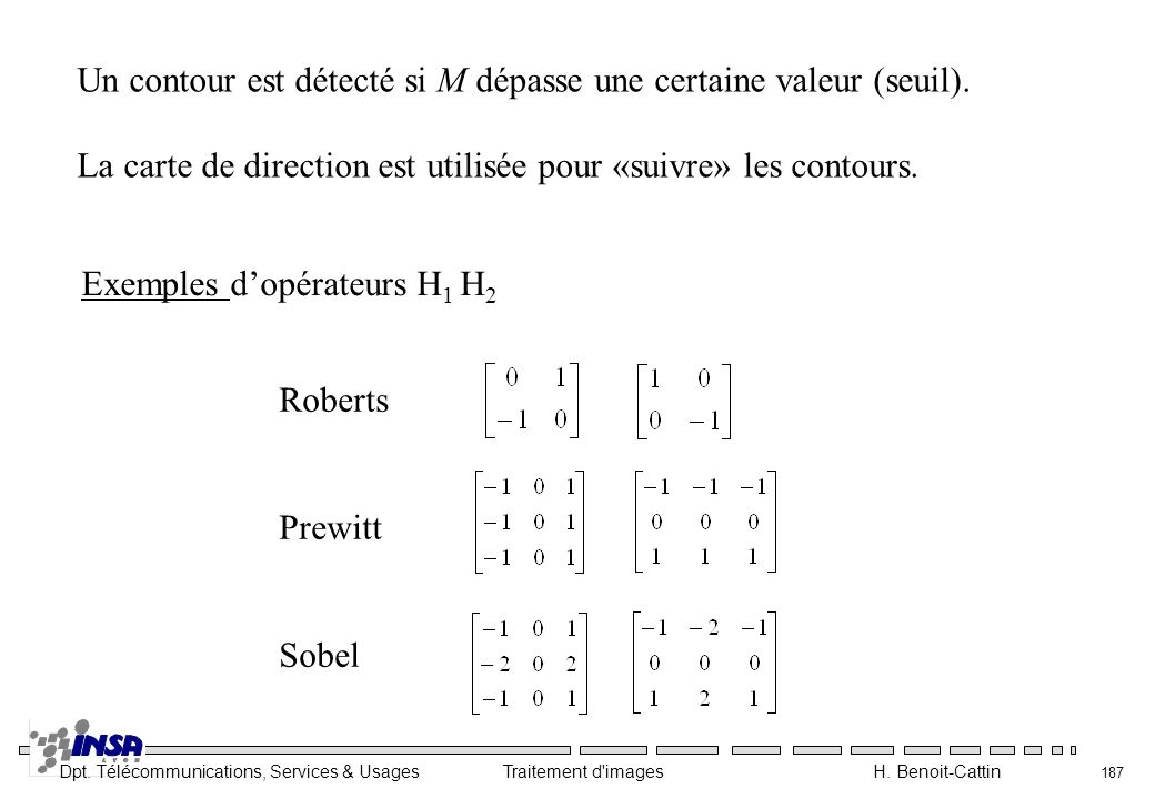 Dpt. Télécommunications, Services & Usages Traitement d'images H. Benoit-Cattin 187 Un contour est détecté si M dépasse une certaine valeur (seuil). L