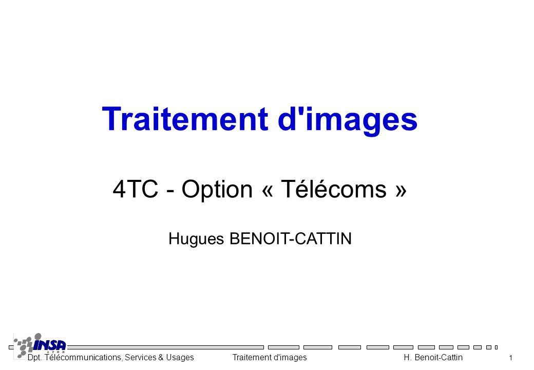 Dpt. Télécommunications, Services & Usages Traitement d'images H. Benoit-Cattin 1 Traitement d'images 4TC - Option « Télécoms » Hugues BENOIT-CATTIN