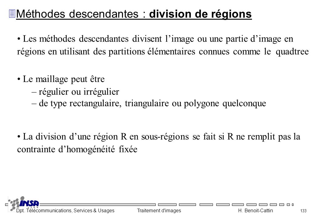 Dpt. Télécommunications, Services & Usages Traitement d'images H. Benoit-Cattin 133 Les méthodes descendantes divisent limage ou une partie dimage en