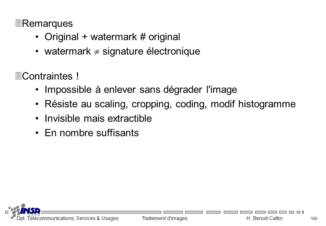 Dpt. Télécommunications, Services & Usages Traitement d'images H. Benoit-Cattin 149 Impossible à enlever sans dégrader l'image Résiste au scaling, cro