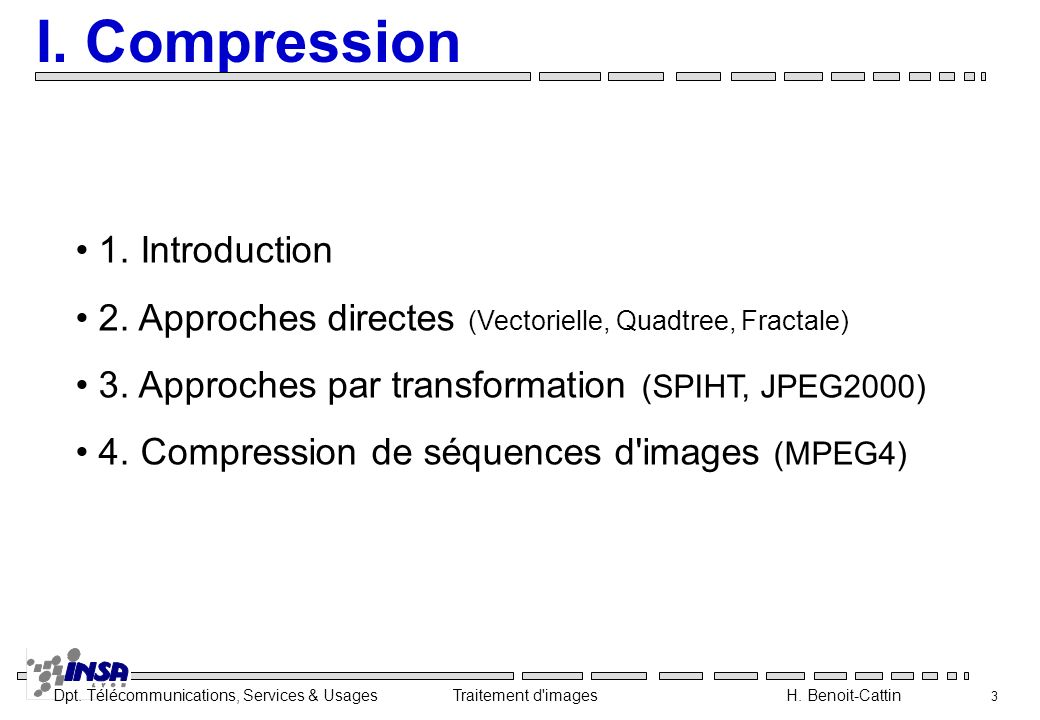Dpt. Télécommunications, Services & Usages Traitement d'images H. Benoit-Cattin 3 I. Compression 1. Introduction 2. Approches directes (Vectorielle, Q
