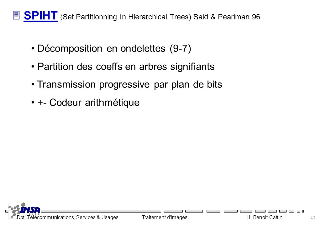 Dpt. Télécommunications, Services & Usages Traitement d'images H. Benoit-Cattin 41 3 SPIHT (Set Partitionning In Hierarchical Trees) Said & Pearlman 9