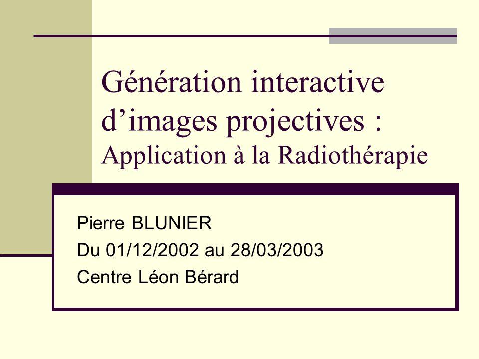 Génération interactive dimages projectives : Application à la Radiothérapie Pierre BLUNIER Du 01/12/2002 au 28/03/2003 Centre Léon Bérard