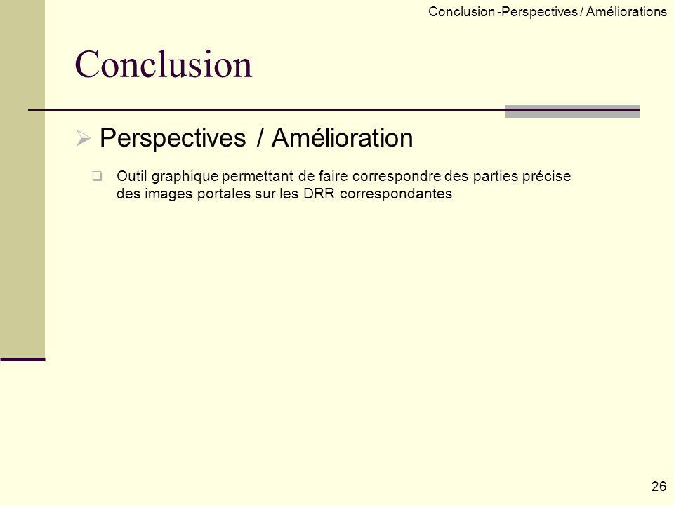 Perspectives / Amélioration Outil graphique permettant de faire correspondre des parties précise des images portales sur les DRR correspondantes 26 Conclusion -Perspectives / Améliorations