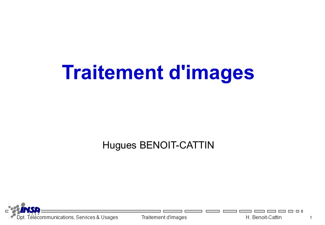 Dpt. Télécommunications, Services & Usages Traitement d'images H. Benoit-Cattin 1 Traitement d'images Hugues BENOIT-CATTIN