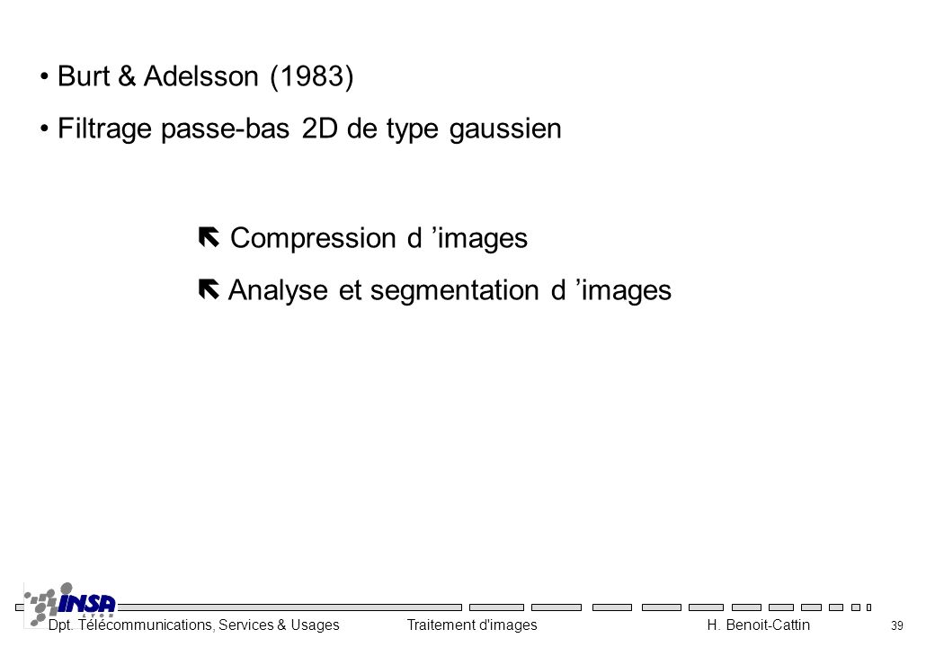 Dpt. Télécommunications, Services & Usages Traitement d'images H. Benoit-Cattin 39 Burt & Adelsson (1983) Filtrage passe-bas 2D de type gaussien Compr