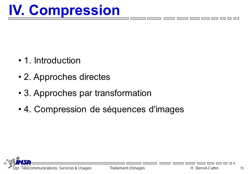 Dpt. Télécommunications, Services & Usages Traitement d'images H. Benoit-Cattin 79 IV. Compression 1. Introduction 2. Approches directes 3. Approches