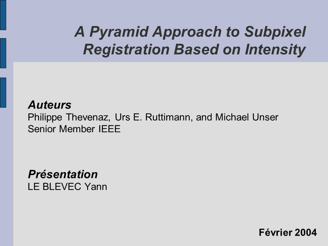 Février 2004 A Pyramid Approach to Subpixel Registration Based on Intensity Auteurs Philippe Thevenaz, Urs E. Ruttimann, and Michael Unser Senior Memb