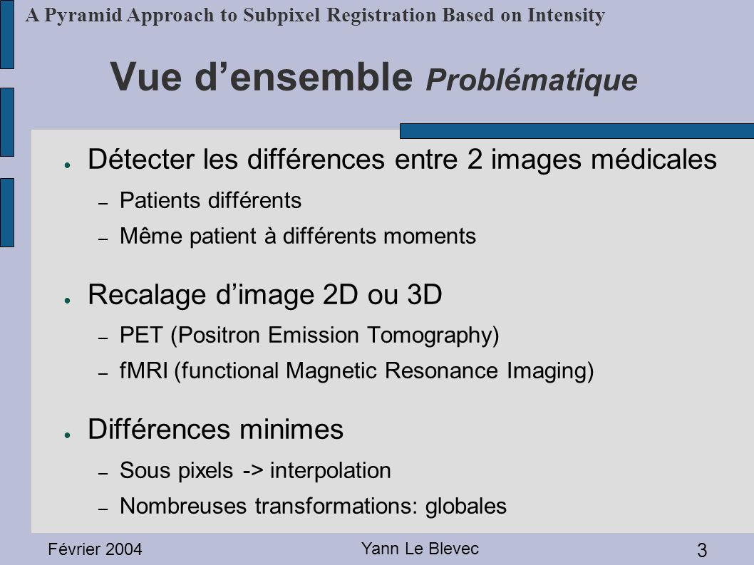 Février 2004 Yann Le Blevec 4 A Pyramid Approach to Subpixel Registration Based on Intensity Vue densemble Exemples PETfMRI