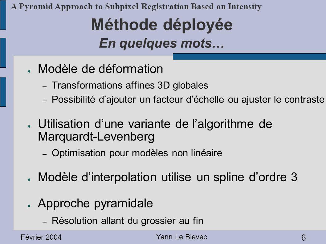 Février 2004 Yann Le Blevec 6 A Pyramid Approach to Subpixel Registration Based on Intensity Méthode déployée En quelques mots… Modèle de déformation