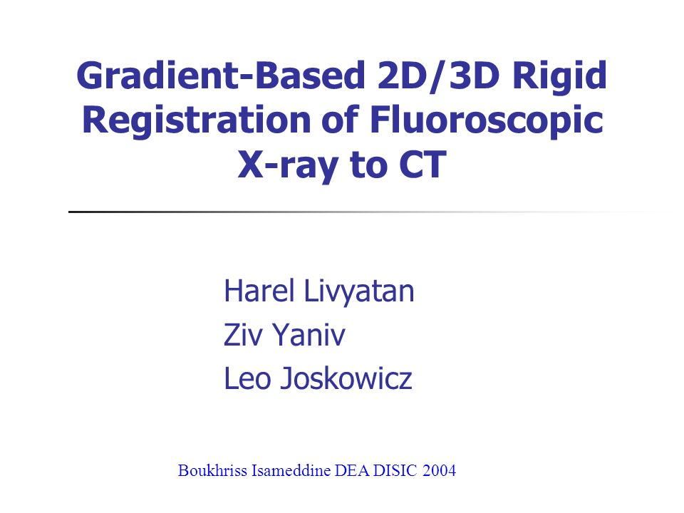 Gradient-Based 2D/3D Rigid Registration of Fluoroscopic X-ray to CT Harel Livyatan Ziv Yaniv Leo Joskowicz Boukhriss Isameddine DEA DISIC 2004