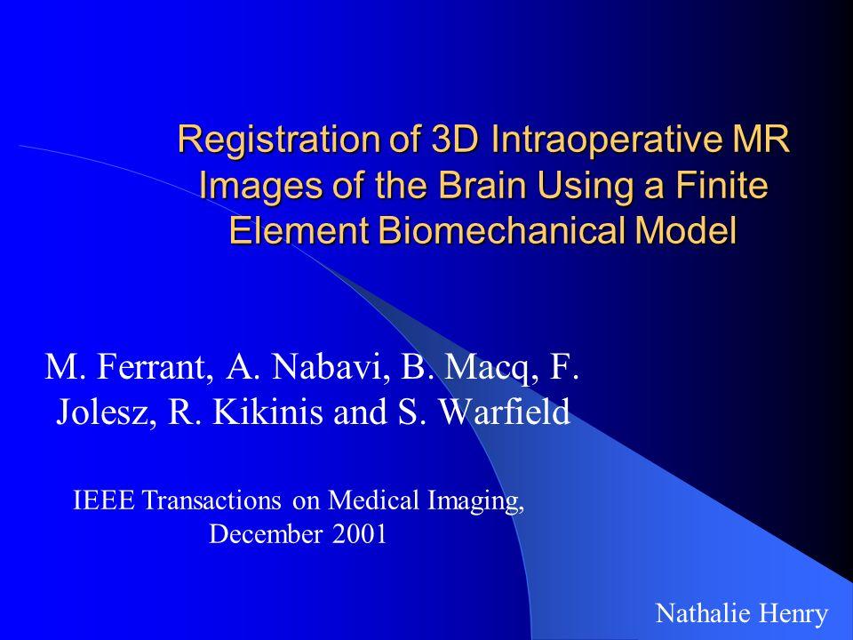 Registration of 3D Intraoperative MR Images of the Brain Using a Finite Element Biomechanical Model M. Ferrant, A. Nabavi, B. Macq, F. Jolesz, R. Kiki